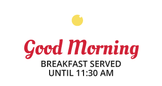 Good Morning | BREAKFAST SERVED UNTIL 11:30AM